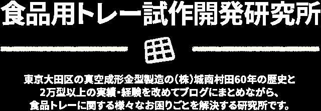 食品用トレー試作開発研究所 東京大田区の真空成形金型製造の(株)城南村田60年の歴史と2万型以上の実績・経験を改めてブログにまとめながら、食品トレーに関する様々なお困りごとを解決する研究所です。